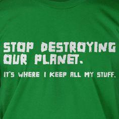 Stop Destroying Our Planet Earth Green Eco Cool  funny tshirt  Geek Nerd Cool Art Screen PrinteT-Shirt Mens Ladies Womens. $14.99, via Etsy.