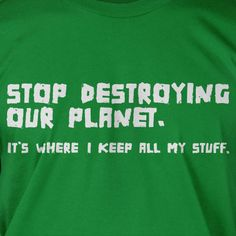 Stop Destroying Our Planet Earth Green Eco Cool  funny tshirt  Geek Nerd Cool Art Screen PrinteT-Shirt Mens Ladies Womens. $14.99, via Etsy.