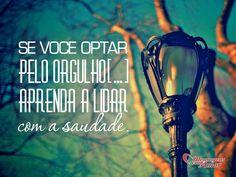 Se você optar pelo orgulho [...] aprenda a lidar com a saudade. #mandesuafrase #saudade #orgulho Enviado por @Maria Canavello Mrasek Brasil