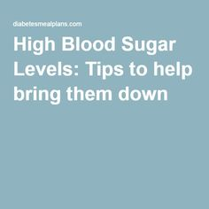 High Blood Sugar Levels: Tips to help bring them down