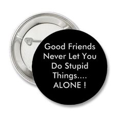 LOL...I've been a VERY good friend!