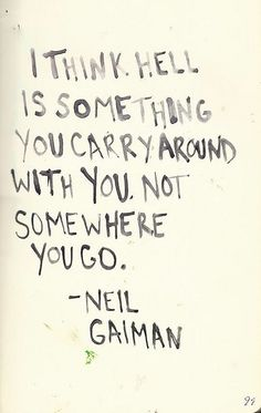 "quote on Hell by Neil Gaiman ""i think hell is something you carry around with you. not somewhere you go""quote on Hell by Neil Gaiman ""i think hell is something you carry around with you. Great Quotes, Quotes To Live By, Inspirational Quotes, Wake Up Quotes, Change Quotes, Words Quotes, Me Quotes, Sayings, Famous Quotes"