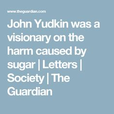 John Yudkin was a visionary on the harm caused by sugar   Letters   Society   The Guardian