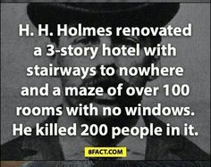 Arguably America's first serial killer Herman Mudget (who went by the pseudonym Howard Holmes) built a three-floor hotel for the 1853 Chicago worlds fair. Each room had it's own way to kill its occupents, with only Mudget knowing the full layout. He also went to medical school in Britain specifically to learn how to kill people.