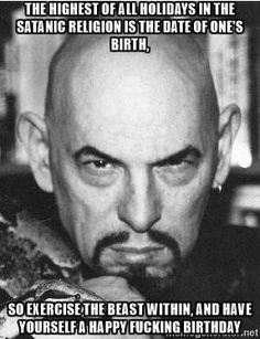 the highest of all holidays in the satanic religion is the date of oneu0027s birth so exercise the beast within and have yourself a happy fucking birthday