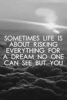 Motivation Quotes : Sometimes life is about risking everything for a dream no one can see but you. - Hall Of Quotes Motivacional Quotes, Life Quotes Love, Great Quotes, Quotes To Live By, Inspirational Quotes, Funny Quotes, Quote Life, Life Sayings, Dream Big Quotes