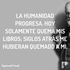 La humanidad progresa. Hoy solamente quema mis libros; siglos atrás me hubieran quemado a mi.  #freud #sigmund