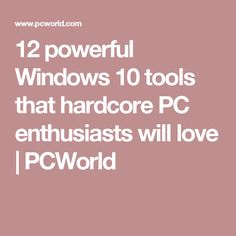 12 powerful Windows 10 tools that hardcore PC enthusiasts will love | PCWorld
