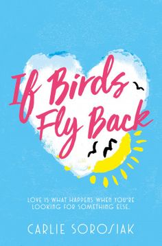 If Birds Fly Back by Carlie Sorosiak – Linny's sister Grace ran away, and she's scared she might never come back. When movie star Alvaro re-appears after having gone missing for a long time, Linny thinks it's a sign.  Sebastian is seeking the father he only just found out about. Seb knows a lot – astronomy and physics – but none of this explains why his father abandoned him.  As Sebastian and Linny discuss the mystery of Alvaro, their planets start to collide.