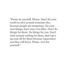 Focus on yourself. Don't let your world revolve around someone else, because people are temporary. Do your own thing. have your own likes. Don't do things for them. Do things for you. Don't stick around waiting for them. Don't give up your all for them because I guarantee you they will leave. Please. Live for yourself""