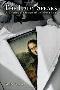 The Lady Speaks: Uncovering the Secrets of the Mona Lisa.: W. N. Varvel: 9781612540733: Amazon.com: Books