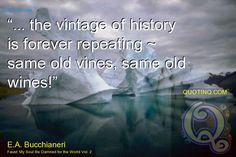 """... the vintage of history is forever repeating ~ same old vines, same old wines!"" - quotinq"