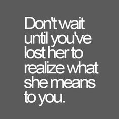 Don't wait until you've lost her Free Quotes, Sad Quotes, Words Quotes, Quotes To Live By, Best Quotes, Inspirational Quotes, Sayings, Random Quotes, Qoutes