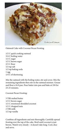 Oatmeal Cake with coconut pecan frosting Been making this one for years. Very good and easy. Ralph says we MUST have this SOON =)