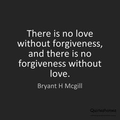 """""""There is no love without forgiveness, and there is no forgiveness without love."""" -Bryant H. Mcgill"""