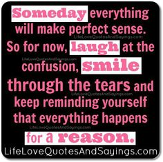Everything will Eventually Make Perfect Sense. Everything happens for a reason #quote.