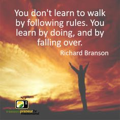 """""""You don't learn to walk by following rules. You learn by doing, and by falling over"""" - Richard Branson"""