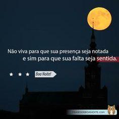 Não viva para que sua presença seja notada e sim para que sua falta seja sentida Boa Noite!