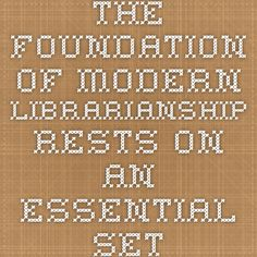 The foundation of modern librarianship rests on an essential set of core values that define, inform, and guide our professional practice. These values reflect the history and ongoing development of the profession and have been advanced, expanded, and refined by numerous policy statements of the American Library Association.