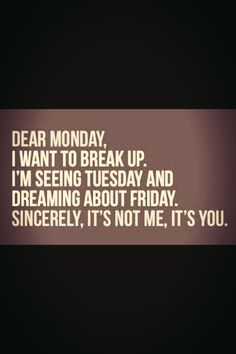 Dear monday...I want to break up. Im seeing Tuesday and dreaming about Friday. Sincerely, its not me, its YOU!