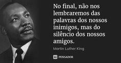 No final, não nos lembraremos das palavras dos nossos inimigos, mas do silêncio dos nossos amigos. — Martin Luther King