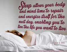 """Sleep allows your body and mind time to repair and energize itself for the next day, enabling you to live the life you want to live."""