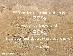 """Effective communication is   what you know, and   how you feel about what you know.""  ~ Jim Rohn /       20%        80%"