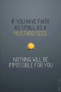 """""""It is like a grain of mustard seed, which, when it is sown in the earth, is less than all the seeds that be in the earth:"""" Mark 4:31 KJV"""