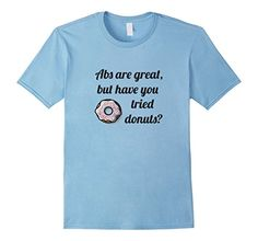 Abs Are Great But Have You Tried Donuts - Funny Doughnut T-Shirt