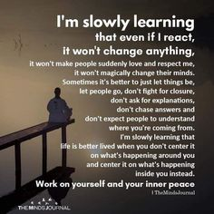 Life quotes - I'm Slowly Learning That Even If I React, It Won't Change Anything – Life quotes Life Quotes Love, Wisdom Quotes, True Quotes, Great Quotes, Words Quotes, Quotes To Live By, Motivational Quotes, Inspirational Quotes, Peace Of Mind Quotes