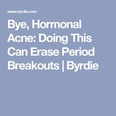Bye, Hormonal Acne: Doing This Can Erase Period Breakouts | Byrdie