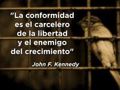 """""""La conformidad es el carcelero de la libertad y el enemigo del crecimiento"""" John F. Kennedy"""