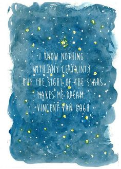 """I know nothing with certainty but the sight of the stars makes me dream."" —Vincent Van Gogh"