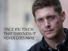 """""""Once you touch that darkness, it never goes away."""" -Dean Winchester"""