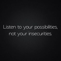 insecurities are the naysayers of our minds.  ignore them and listen to all the possibilities