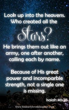 """""""Look up into the heavens. Who created all the stars? He brings them out like an army, one after another, calling each by name. Because of His great power and incomparable strength, not a single one is missing."""" Isaiah 40:26  Stars: When God Sings to You by Name - His Dearly Loved Daughter Verses, Bible Verse, Scripture, Truth, Word of God, Sword of the Spirit, Christian Quotes, Hope, Encouragement"""