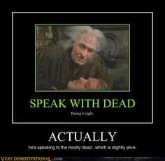 Speak with dead. Doing it right. Actually he's speaking to the mostly dead, which is slightly alive
