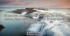 Kahlil Gibran: If you love somebody, let them go, for if they return, they were always yours. If they dont, they never were.
