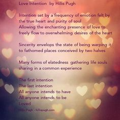 Love Intention  by Hillis Pugh  Intention set by a frequency of emotion felt by the true heart and purity of soul  Allowing the enchanting presence of love to freely flow to overwhelming desires of the heart  Sincerity envelops the state of being warping it to fathomed places conceived by two halves  Many forms of elatedness gathering life souls sharing in a common experience  The first intention  The last intention  All anyone intends to have  All anyone intends to be  Loved  #love #life…