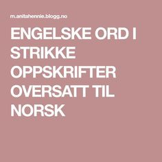 ENGELSKE ORD I STRIKKE OPPSKRIFTER OVERSATT TIL NORSK Knitwear, Knit Crochet, Diy And Crafts, Knitting, Sewing, Tips, Fair Isles, Tunics, Photo Illustration