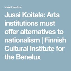 Jussi Koitela: Arts institutions must offer alternatives to nationalism   Finnish Cultural Institute for the Benelux