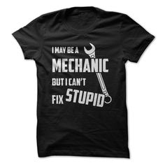 I May Be A MECHANIC But I Can't Fix STUPID - Funny Mechanic T Shirt - Buy it at http://shirtminion.com/funnymechanictee