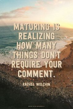 Maturing is realizing how many things don't require your comment. -Rachel Wolchin