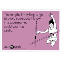The lenghts I'm willing to go to avoid somebody I know in a supermarket should count as cardio