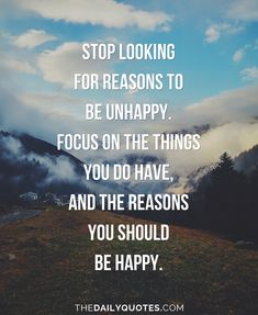 Stop looking for reasons to be unhappy. Focus on the things you do have, and the reasons you should be happy. thedailyquotes.com