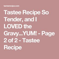 Tastee Recipe So Tender, and I LOVED the Gravy...YUM! - Page 2 of 2 - Tastee Recipe