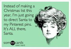 """""""instead of making a Christmas list this year, I'm just going to direct santa to my pinterest pins. it's ALL there, santa"""""""
