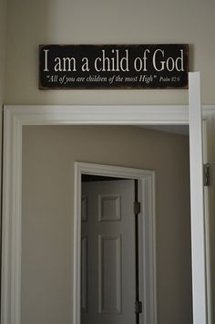 I am a child of God...... Would love this over all my bedroom doors.