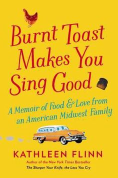 Burnt toast makes you sing good : a memoir of food and love from an American Midwest family / Kathleen Flinn.