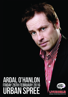 Ardal O'Hanlon (IRE) Comedian Friday 26th February 2016  Award winning actor, comedian and writer, Ardal O'Hanlon is delighted to bring his show to Berlin  A highly acclaimed stand up, Ardal has toured to sell out audiences internationally (including extensive live work across the US, Canada, Australia, Far East and Europe) and has released two Top ten stand up DVDs (Ardal O'Hanlon Live and Ardal O'Hanlon Live in Dublin). He continues to be one of the most sought after comedians working.